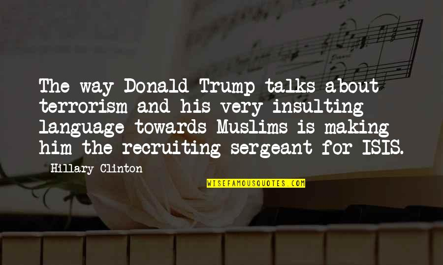 Isis Quotes By Hillary Clinton: The way Donald Trump talks about terrorism and