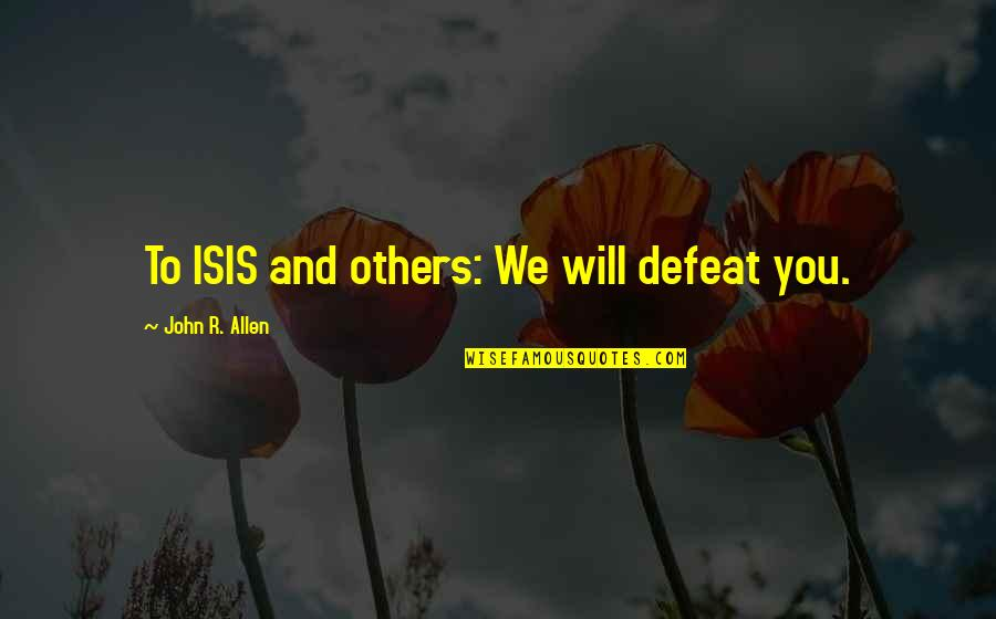 Isis Quotes By John R. Allen: To ISIS and others: We will defeat you.