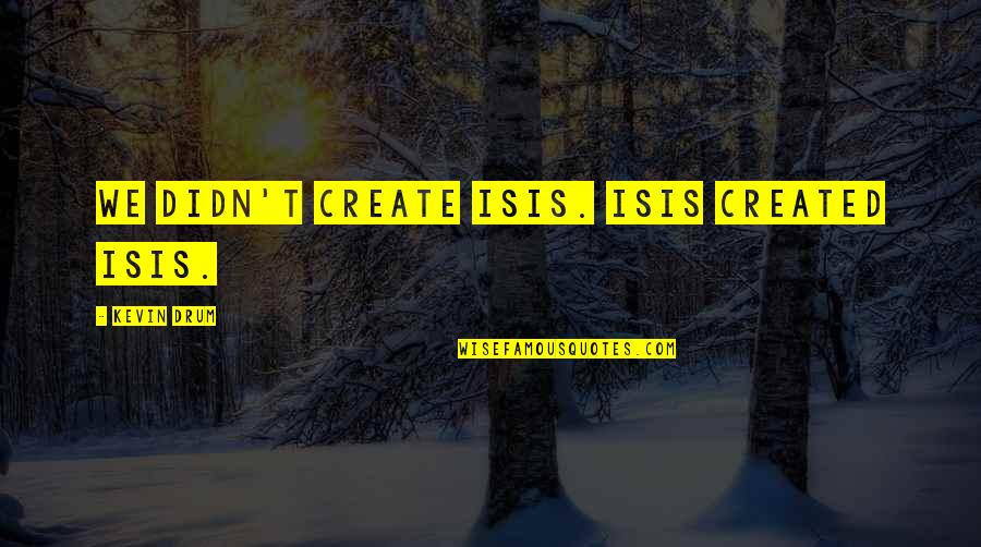 Isis Quotes By Kevin Drum: We didn't create ISIS. ISIS created ISIS.