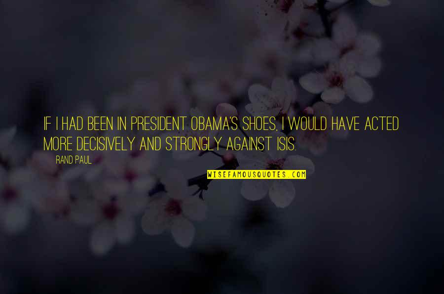 Isis Quotes By Rand Paul: If I had been in President Obama's shoes,