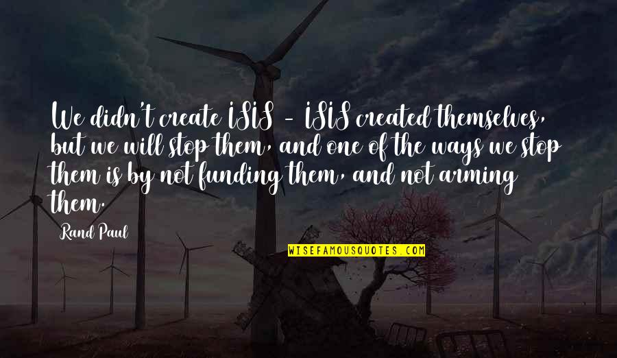 Isis Quotes By Rand Paul: We didn't create ISIS - ISIS created themselves,