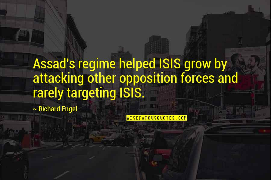 Isis Quotes By Richard Engel: Assad's regime helped ISIS grow by attacking other