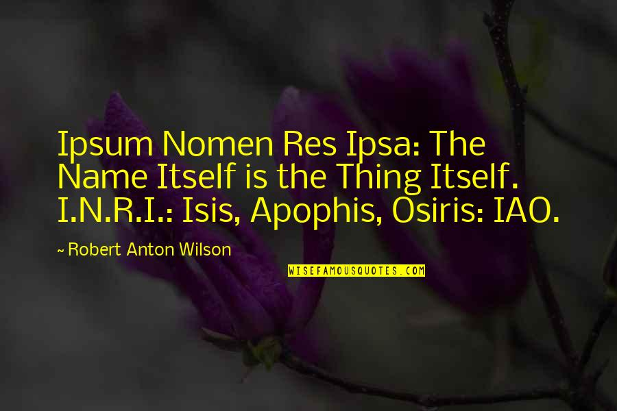 Isis Quotes By Robert Anton Wilson: Ipsum Nomen Res Ipsa: The Name Itself is