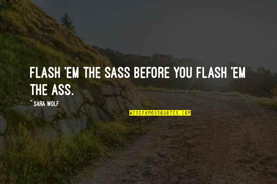 Isis Quotes By Sara Wolf: Flash 'em the sass before you flash 'em