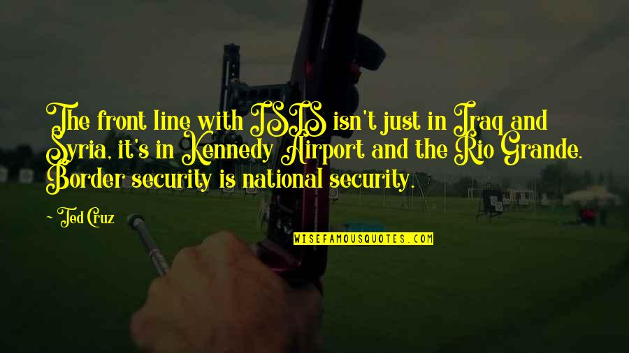 Isis Quotes By Ted Cruz: The front line with ISIS isn't just in