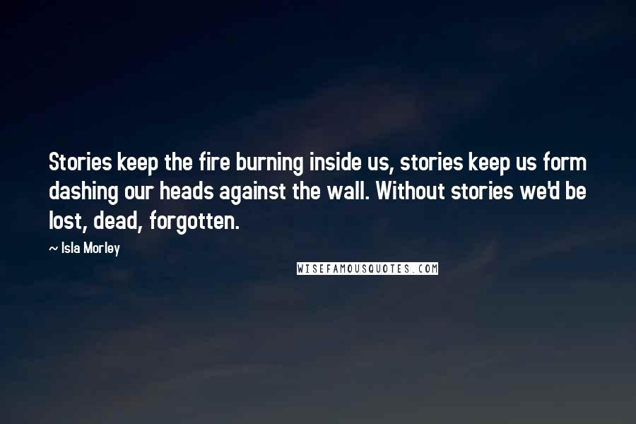 Isla Morley quotes: Stories keep the fire burning inside us, stories keep us form dashing our heads against the wall. Without stories we'd be lost, dead, forgotten.