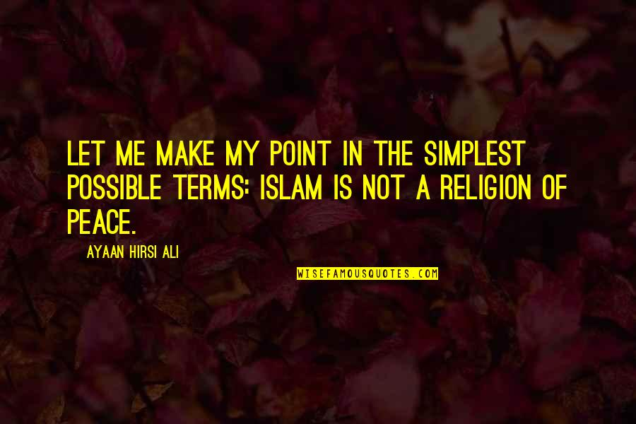 Islam Is A Religion Of Peace Quotes By Ayaan Hirsi Ali: Let me make my point in the simplest