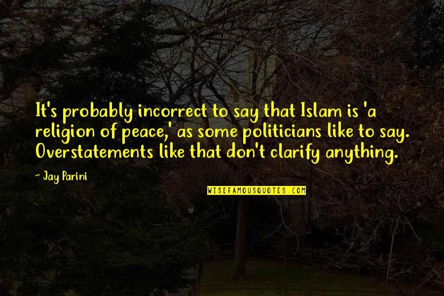 Islam Is A Religion Of Peace Quotes By Jay Parini: It's probably incorrect to say that Islam is