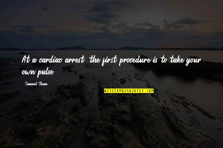 Islamic Quotes And Quotes By Samuel Shem: At a cardiac arrest, the first procedure is