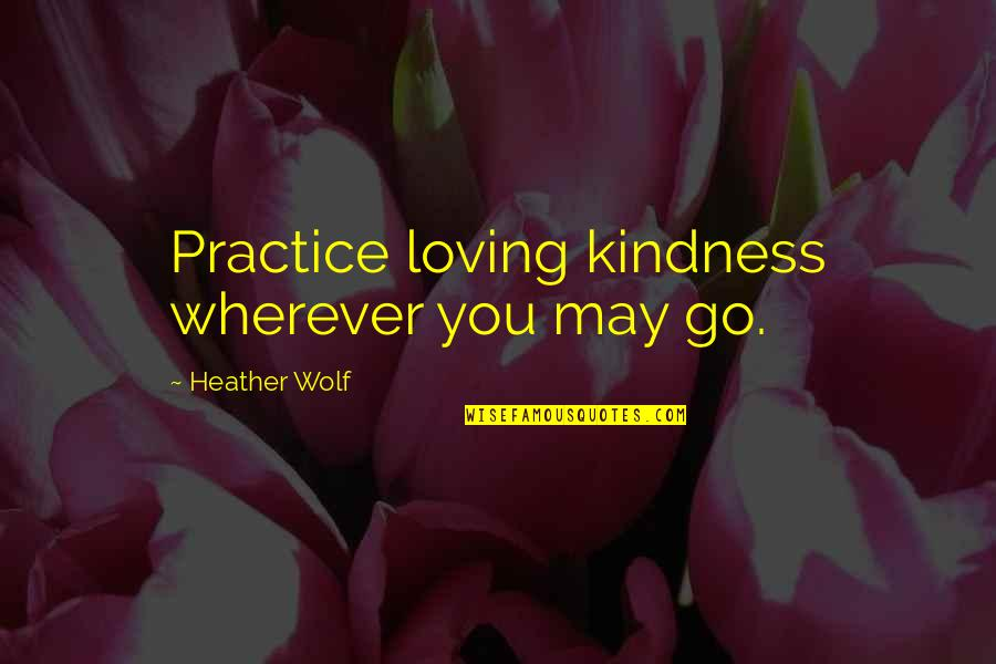 Isle Quotes By Heather Wolf: Practice loving kindness wherever you may go.