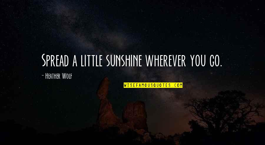Isle Quotes By Heather Wolf: Spread a little sunshine wherever you go.