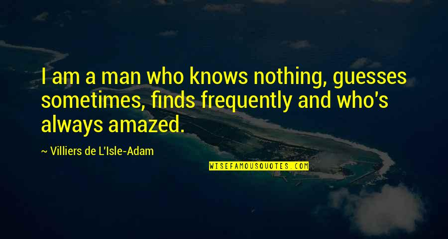 Isle Quotes By Villiers De L'Isle-Adam: I am a man who knows nothing, guesses