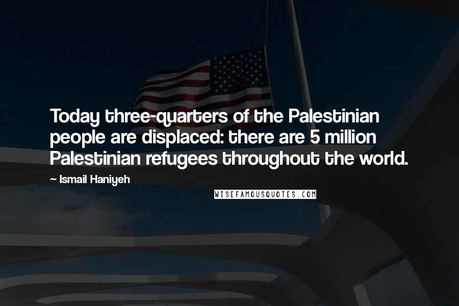Ismail Haniyeh quotes: Today three-quarters of the Palestinian people are displaced: there are 5 million Palestinian refugees throughout the world.