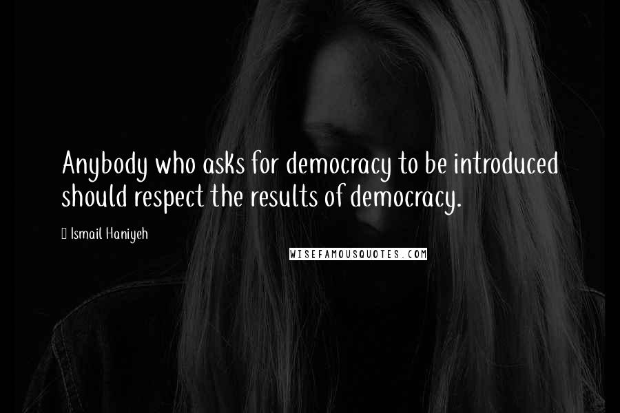 Ismail Haniyeh quotes: Anybody who asks for democracy to be introduced should respect the results of democracy.