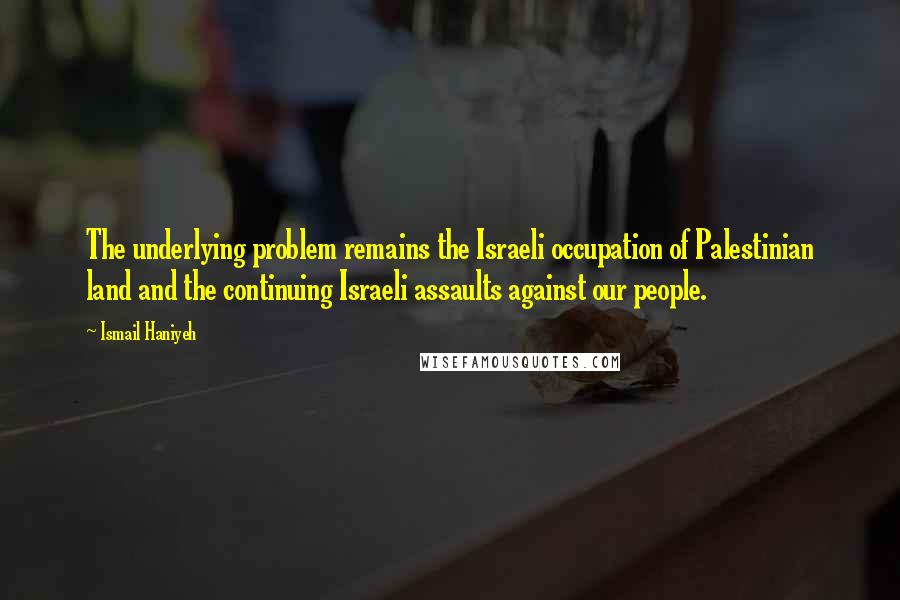 Ismail Haniyeh quotes: The underlying problem remains the Israeli occupation of Palestinian land and the continuing Israeli assaults against our people.