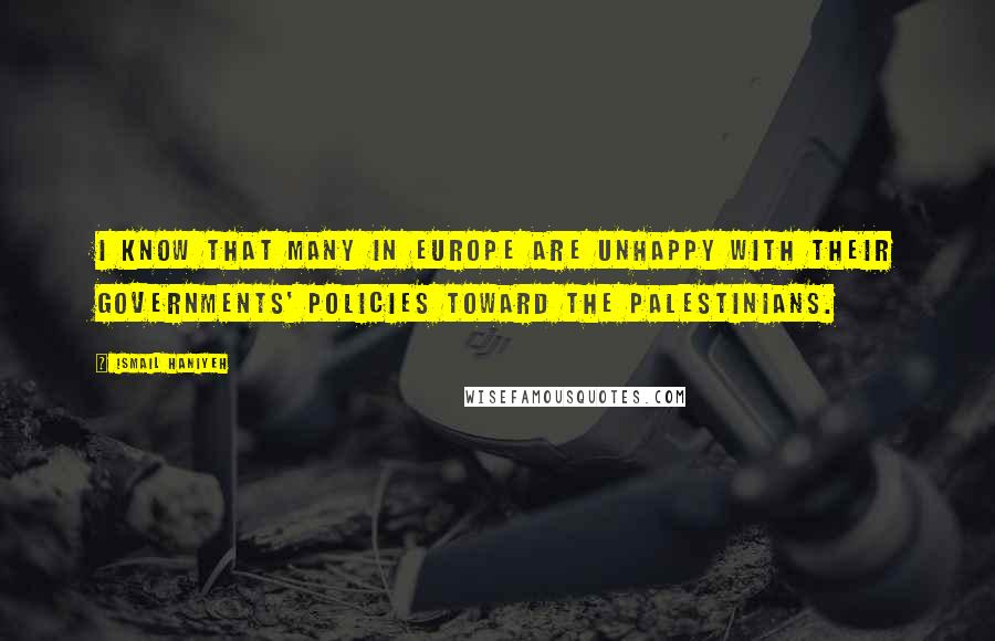 Ismail Haniyeh quotes: I know that many in Europe are unhappy with their governments' policies toward the Palestinians.