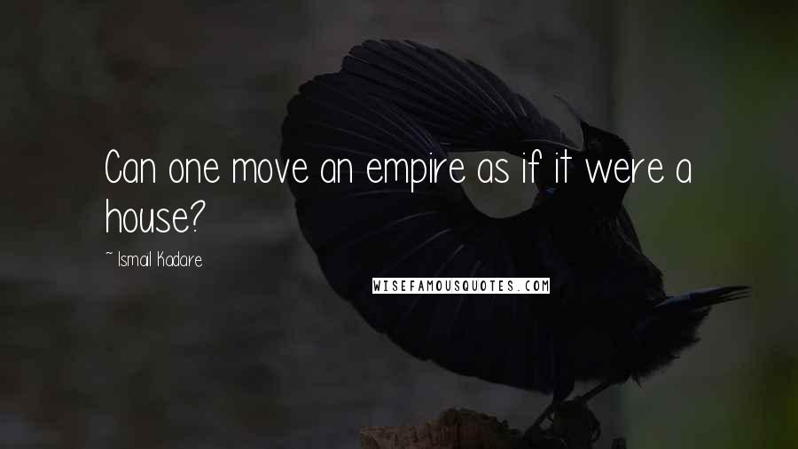 Ismail Kadare quotes: Can one move an empire as if it were a house?