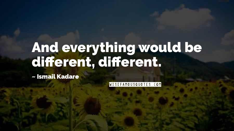 Ismail Kadare quotes: And everything would be different, different.