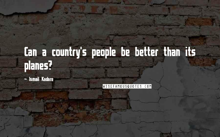 Ismail Kadare quotes: Can a country's people be better than its planes?