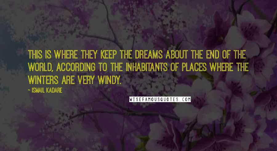 Ismail Kadare quotes: This is where they keep the dreams about the end of the world, according to the inhabitants of places where the winters are very windy.