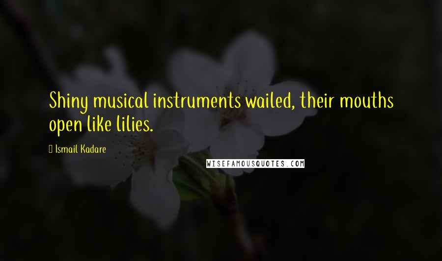 Ismail Kadare quotes: Shiny musical instruments wailed, their mouths open like lilies.