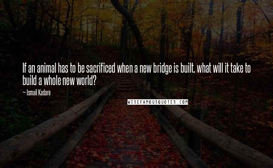 Ismail Kadare quotes: If an animal has to be sacrificed when a new bridge is built, what will it take to build a whole new world?