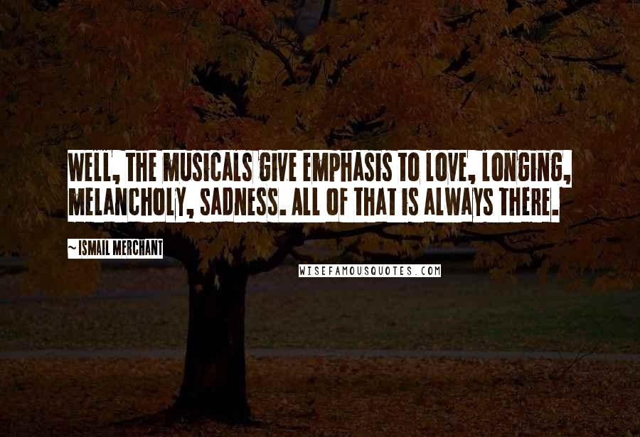 Ismail Merchant quotes: Well, the musicals give emphasis to love, longing, melancholy, sadness. All of that is always there.