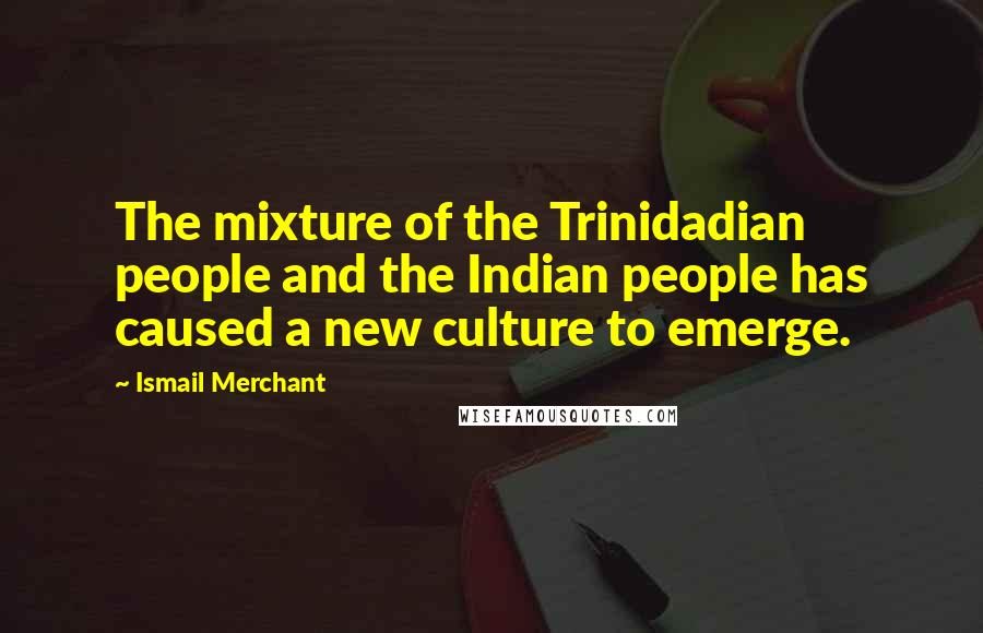 Ismail Merchant quotes: The mixture of the Trinidadian people and the Indian people has caused a new culture to emerge.
