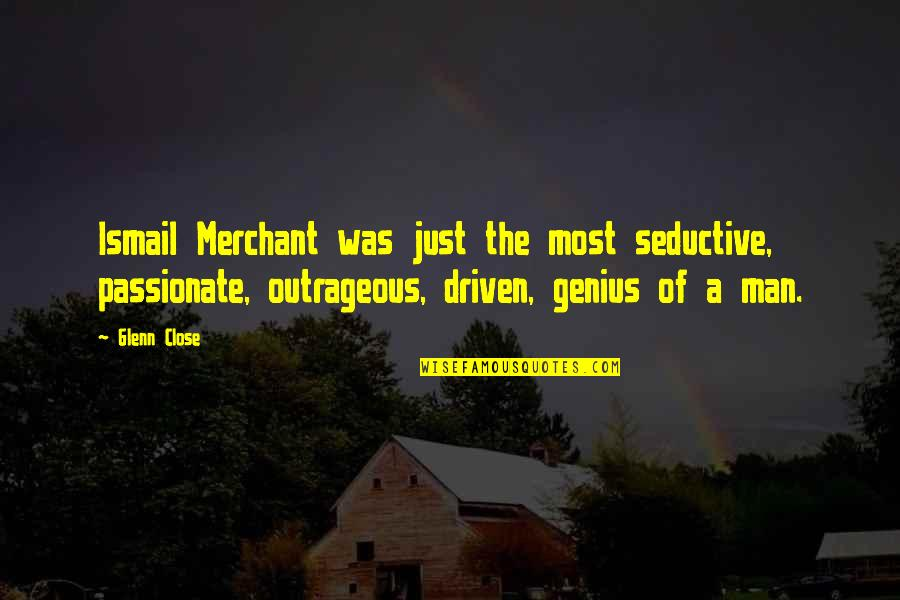 Ismail Merchant Quotes By Glenn Close: Ismail Merchant was just the most seductive, passionate,