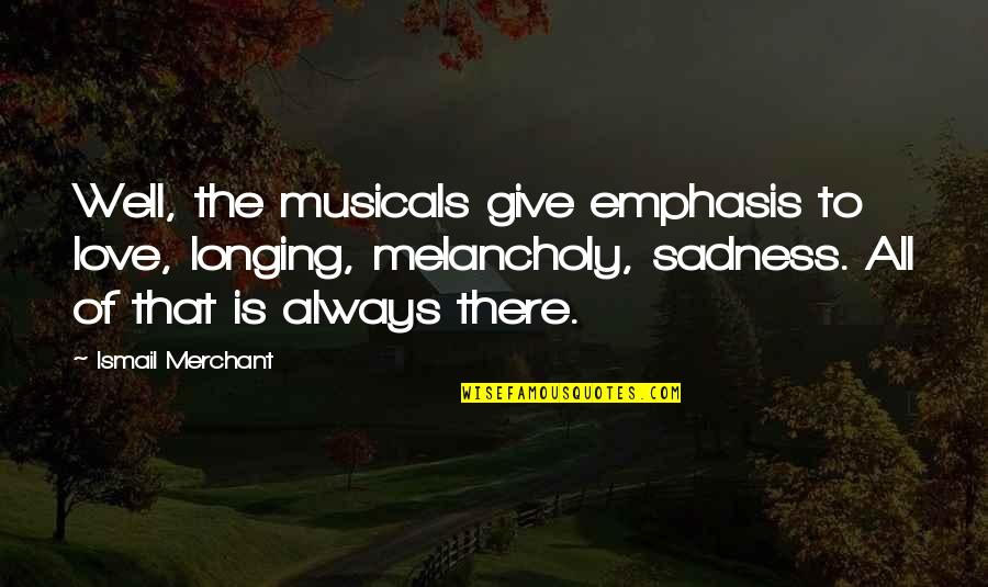 Ismail Merchant Quotes By Ismail Merchant: Well, the musicals give emphasis to love, longing,