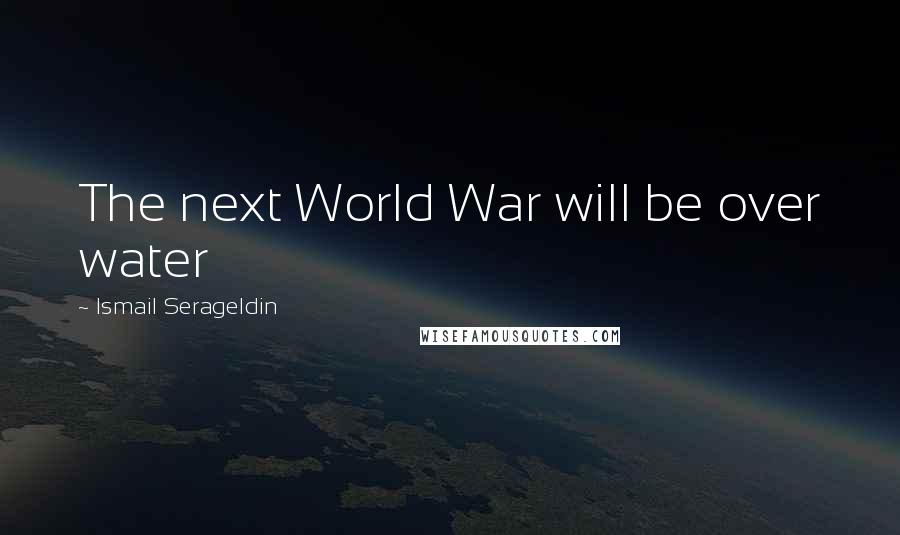 Ismail Serageldin quotes: The next World War will be over water