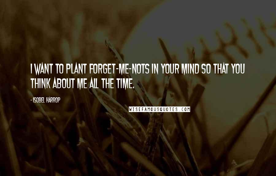 Isobel Harrop quotes: I want to plant forget-me-nots in your mind so that you think about me all the time.