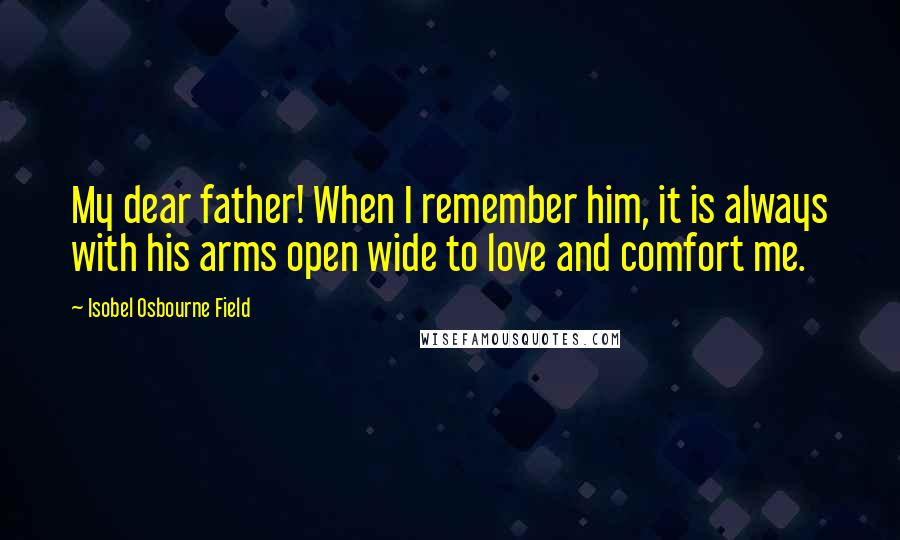 Isobel Osbourne Field quotes: My dear father! When I remember him, it is always with his arms open wide to love and comfort me.
