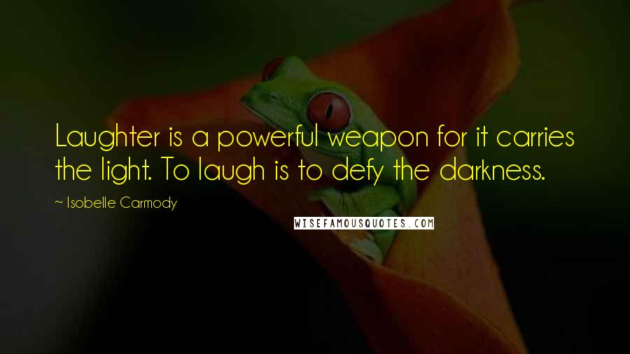 Isobelle Carmody quotes: Laughter is a powerful weapon for it carries the light. To laugh is to defy the darkness.