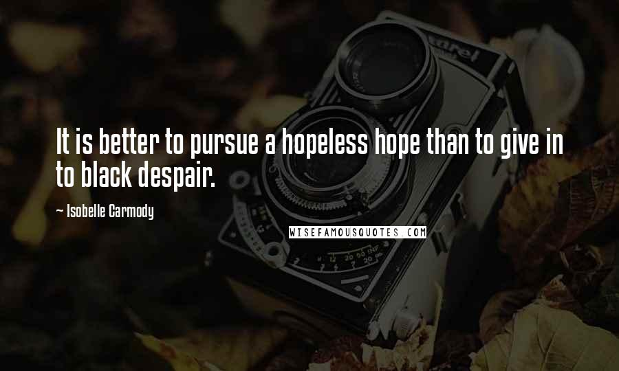 Isobelle Carmody quotes: It is better to pursue a hopeless hope than to give in to black despair.