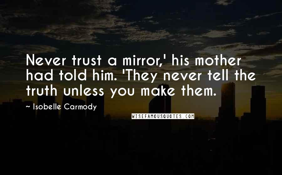Isobelle Carmody quotes: Never trust a mirror,' his mother had told him. 'They never tell the truth unless you make them.