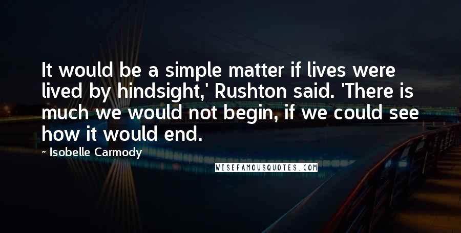 Isobelle Carmody quotes: It would be a simple matter if lives were lived by hindsight,' Rushton said. 'There is much we would not begin, if we could see how it would end.