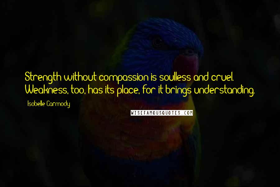 Isobelle Carmody quotes: Strength without compassion is soulless and cruel. Weakness, too, has its place, for it brings understanding.