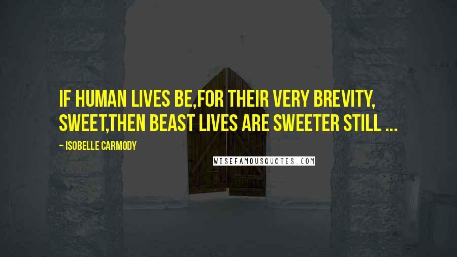 Isobelle Carmody quotes: If human lives be,for their very brevity, sweet,then beast lives are sweeter still ...