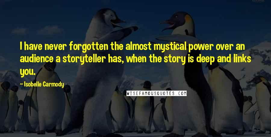 Isobelle Carmody quotes: I have never forgotten the almost mystical power over an audience a storyteller has, when the story is deep and links you.