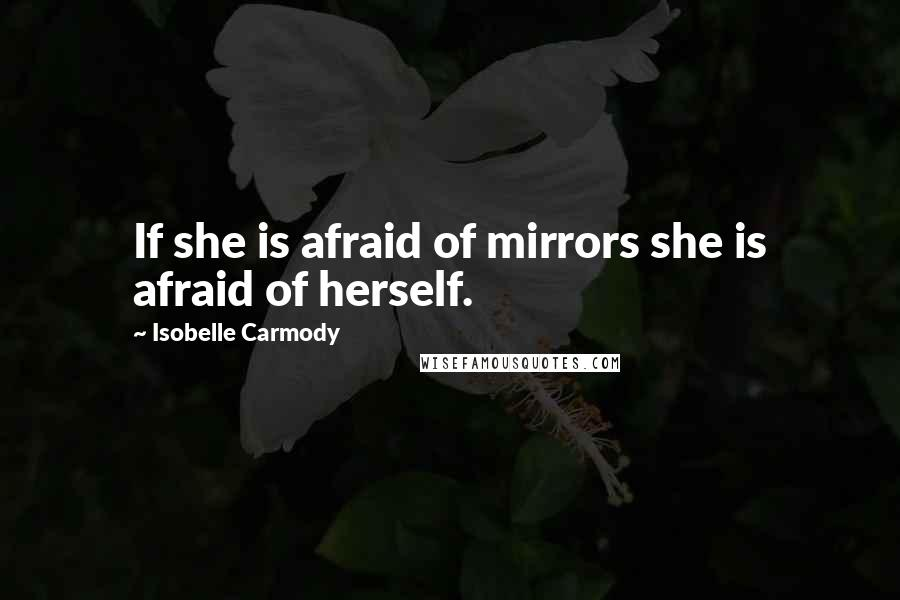 Isobelle Carmody quotes: If she is afraid of mirrors she is afraid of herself.