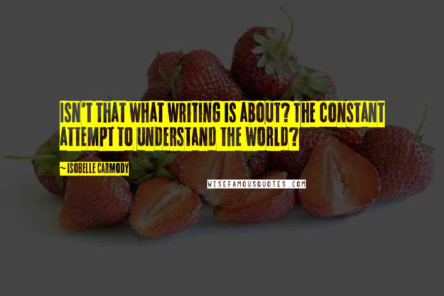 Isobelle Carmody quotes: Isn't that what writing is about? The constant attempt to understand the world?