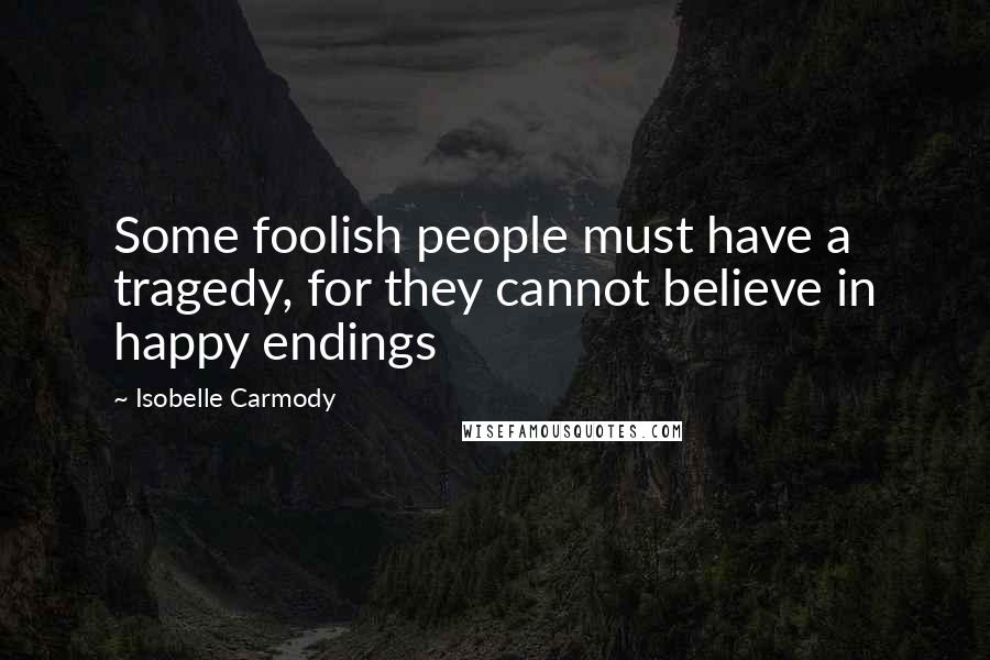Isobelle Carmody quotes: Some foolish people must have a tragedy, for they cannot believe in happy endings