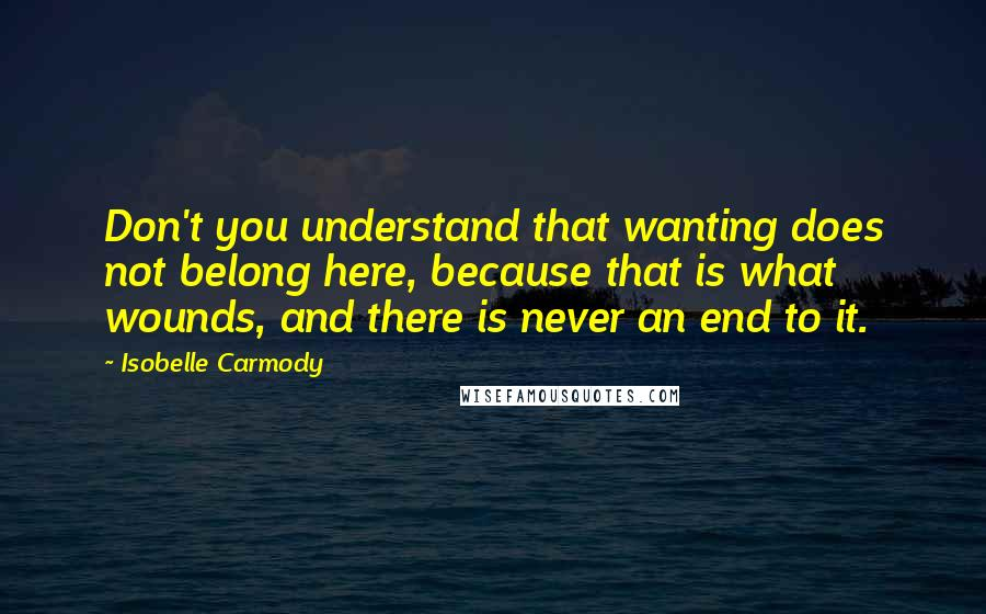 Isobelle Carmody quotes: Don't you understand that wanting does not belong here, because that is what wounds, and there is never an end to it.