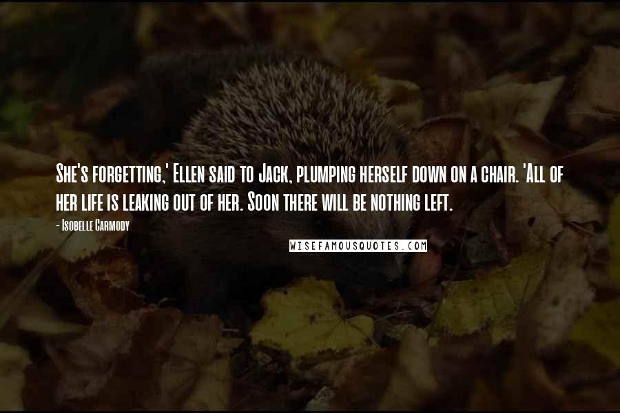 Isobelle Carmody quotes: She's forgetting,' Ellen said to Jack, plumping herself down on a chair. 'All of her life is leaking out of her. Soon there will be nothing left.