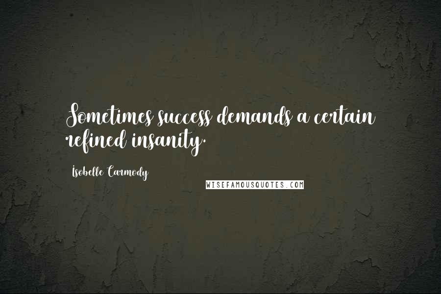 Isobelle Carmody quotes: Sometimes success demands a certain refined insanity.