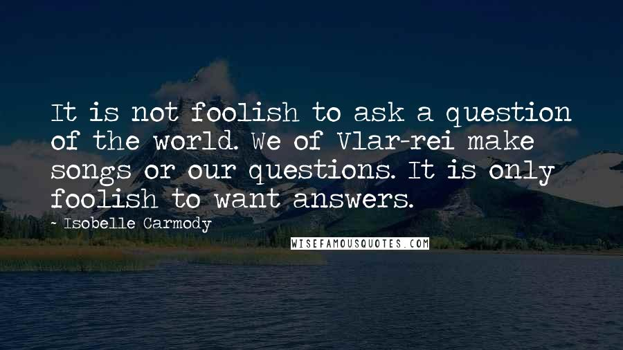 Isobelle Carmody quotes: It is not foolish to ask a question of the world. We of Vlar-rei make songs or our questions. It is only foolish to want answers.