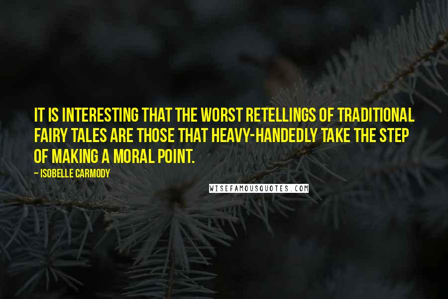 Isobelle Carmody quotes: It is interesting that the worst retellings of traditional fairy tales are those that heavy-handedly take the step of making a moral point.