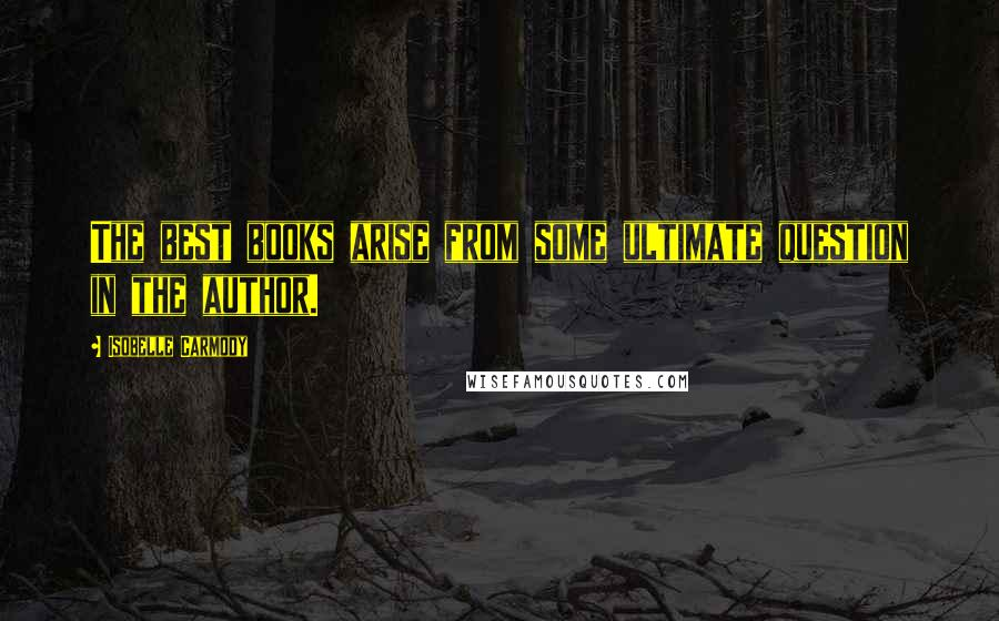 Isobelle Carmody quotes: The best books arise from some ultimate question in the author.