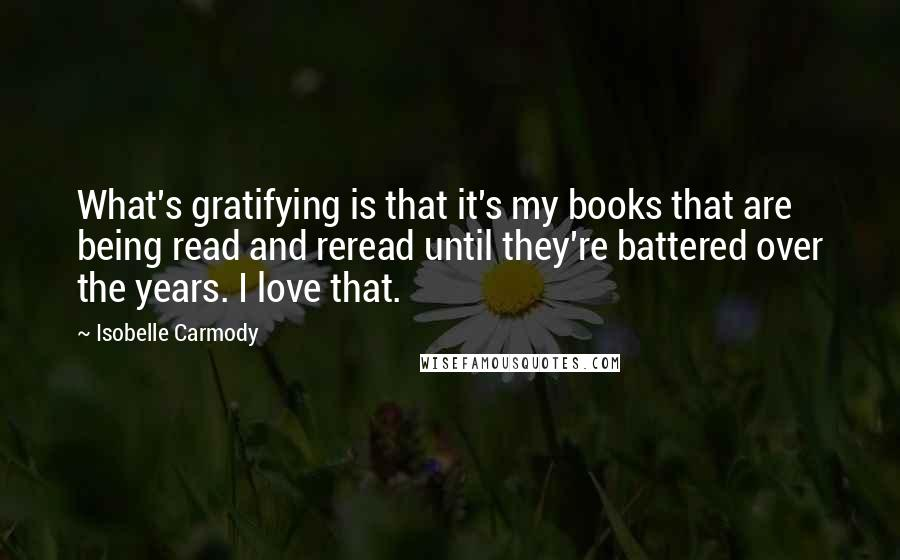 Isobelle Carmody quotes: What's gratifying is that it's my books that are being read and reread until they're battered over the years. I love that.